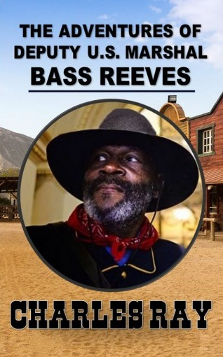 The Adventures of Bass Reeves Deputy U.S. Marshal: A Western Adventure From The Author of The Bass Reeves Stories by Charles Ray