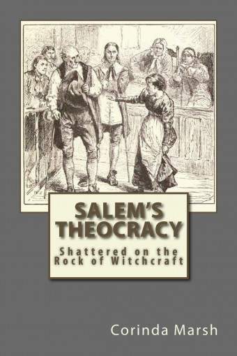 Salem's Theocracy: Shattered on the Rock of Witchcraft by Corinda Marsh