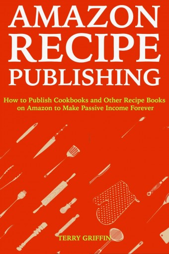 Amazon Recipe Publishing: How to Publish Cookbooks and Other Recipe Books on Amazon to Make Passive Income Forever (Quick Cash Projects Book 4) by Terry Griffin