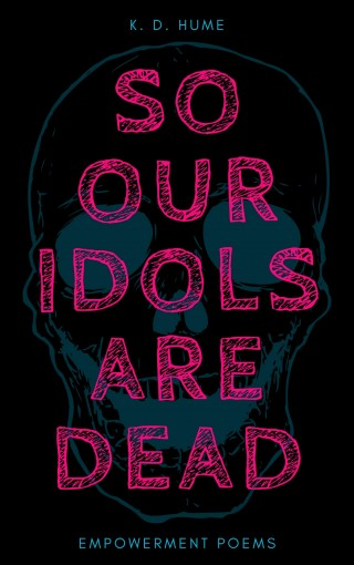 so our idols are dead: empowerment poems by K. D. Hume