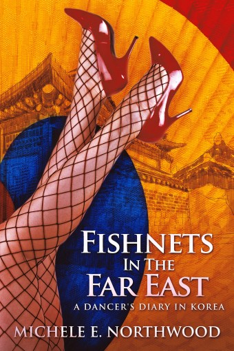 Fishnets In The Far East: A Dancer's Diary In Korea – A True Story by Michele E. Northwood