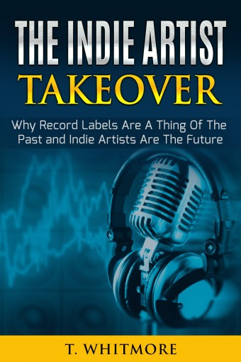 Music Career: The Indie Artist Takeover (Why Record Labels Are A Thing Of The Past and Indie Artists Are The Future) by T Whitmore