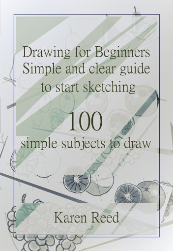 Drawing for Beginners: Simple and clear guide to start sketching. 100 simple subjects to draw by Karen Reed