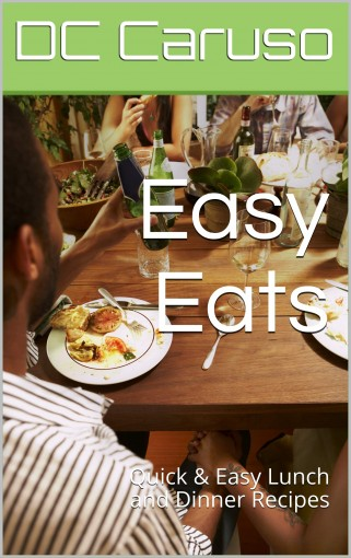 Easy Eats: Quick & Easy Recipes for Lunch and Dinner by DC Caruso