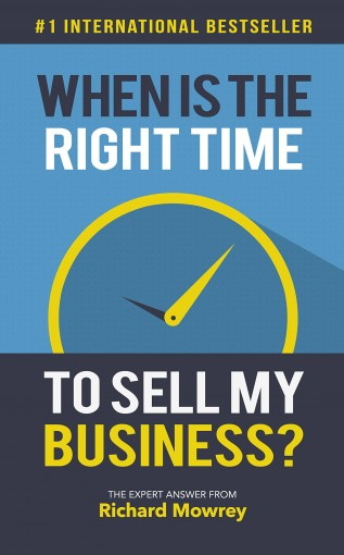 When Is The Right Time To Sell My Business?: The Expert Answer from Richard Mowrey by Richard Mowrey