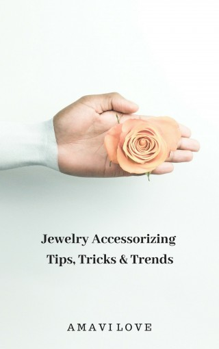 Jewelry Accessorizing Tips, Tricks & Trends 2018: A Fashion Cheat Sheet : Accessorizing In Style With True Confidence by AMAVI Love