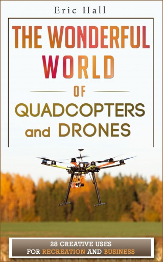 The Wonderful World of Quadcopters and Drones: 28 Creative Uses for Recreation and Business (Drone Book – Quadcopter Book – Drone Photography – Quadcopter Photography – Aerial Drone – Aerial Hobby) by Eric Hall