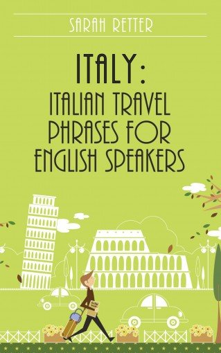 ITALY: ITALIAN TRAVEL PHRASES FOR ENGLISH SPEAKERS: The most useful 1.000 phrases to get around when travelling in Italy by Sarah Retter
