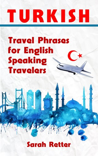 TURKISH: TRAVEL PHRASES for ENGLISH SPEAKING TRAVELERS: The most needed 1.000 phrases when traveling in Turkey by Sarah Retter