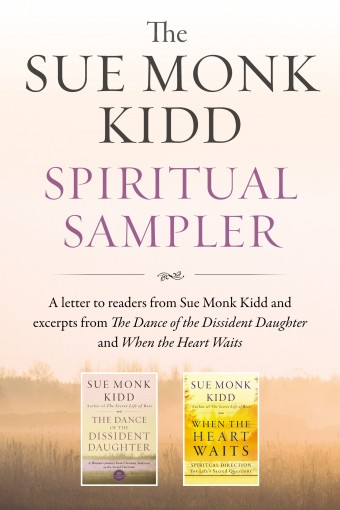 The Sue Monk Kidd Spiritual Sampler: Excerpts from The Dance of the Dissident Daughter, When the Heart Waits, and a Special Letter to Readers from Sue Monk Kidd by Sue Monk Kidd