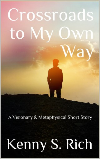 Crossroads to My Own Way: A Visionary & Metaphysical Short Story by Kenny S. Rich