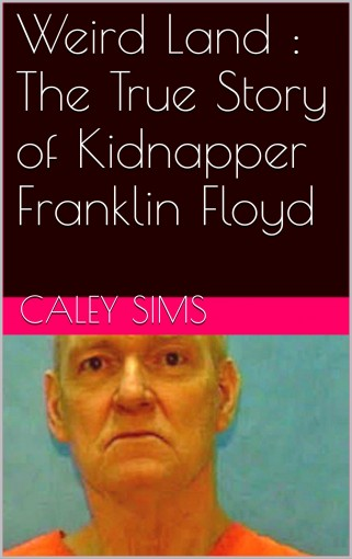 Weird Land : The True Story of Kidnapper Franklin Floyd by Caley  Sims