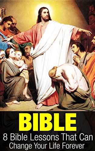 Bible: 8 Bible Lessons That Can Change Your Life Forever (Bible Study) by Richard Stein