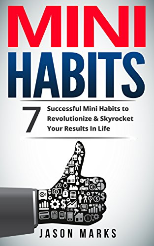 Mini Habits: 7 Successful Mini Habits to Revolutionize & Skyrocket Your Results In Life (Small Habits & High Performance Habits Series Book 2) by Jason Marks