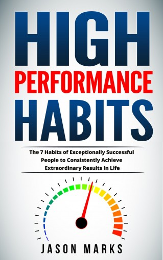 High Performance Habits: The 7 Habits of Exceptionally Successful People to Consistently Achieve Extraordinary Results In Life (Small Habits & High Performance Habits Series Book 5) by Jason Marks