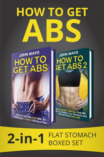How to Get Abs: 2-in-1 Flat Stomach Boxed Set (Health, Flat Abs, How to Get Abs, How to Get Abs Fast, No Gym Needed Book 3) by John Mayo