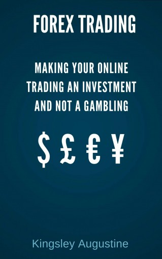 Forex Trading: Making Your Online Trading an Investment and not a Gambling by Kingsley Augustine