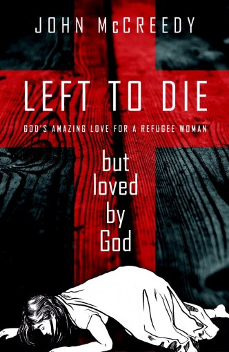 Left to Die but Loved by God: God's amazing love for a refugee woman by John McCreedy