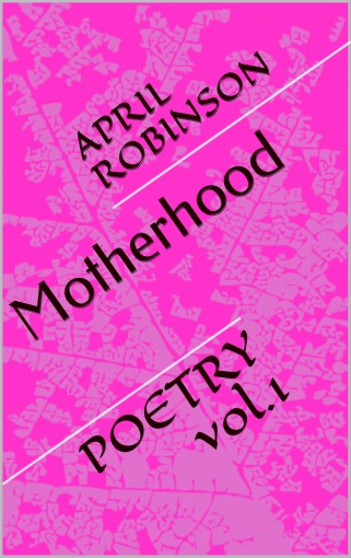 Motherhood: POETRY vol.1 by April Robinson