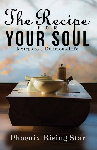 The Recipe for Your Soul: 5 Steps to a Delicious Life by Phoenix Rising Star