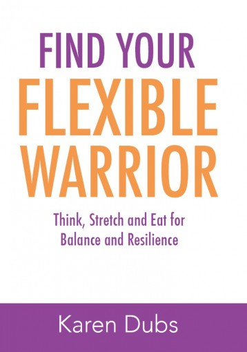 Find Your Flexible Warrior: Think, Stretch and Eat for Balance and Resilience by Karen Dubs