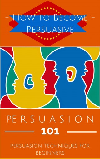 Persuasion: Persuasion Techniques for Beginners – How to Persuade Others – Persuasion Basics – Persuasion Skills (Become More Persuasive – Persuasion Secrets … for Dummies – Persuasion 101 Book 1) by Aidin Safavi