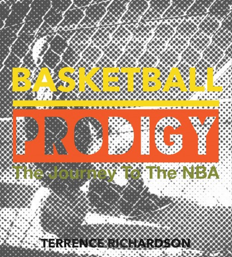 Basketball Prodigy: The Journey To The NBA by Terrence Richardson