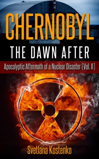 CHERNOBYL – THE DAWN AFTER: Apocalyptic Aftermath of a Nuclear Disaster (Vol. II) by Svetlana Kostenko
