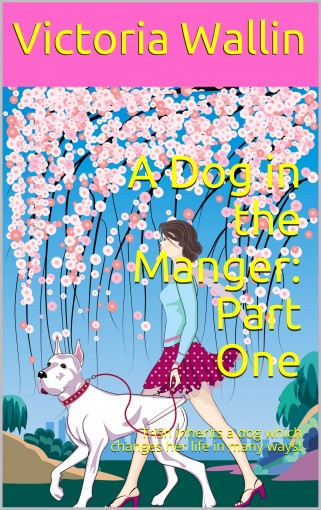 A Dog in the Manger: Part One: Trish inherits a dog which changes her life in many ways! by Victoria Wallin