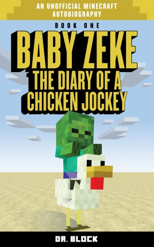 Baby Zeke: The diary of a chicken jockey (an unofficial Minecraft autobiography) (Baby Zeke: The Diary of a Jockey Book 1) by Dr. Block