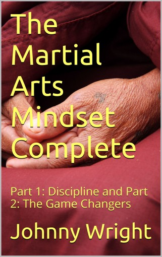 The Martial Arts Mindset Complete: Part 1: Discipline and Part 2: The Game Changers (martial art brain training) by Johnny Wright