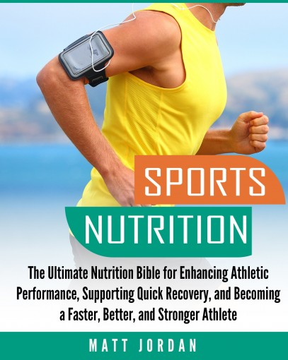 Sports Nutrition: The Ultimate Nutrition Bible for Enhancing Athletic Performance, Supporting Quick Recovery, and Becoming a Faster, Better, and Stronger Athlete by Matt Jordan