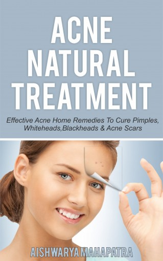 Acne natural treatment: Effective acne home remedies to cure pimples, whiteheads, blackheads & acne scars by Aishwarya Mahapatra