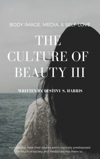 The Culture of Beauty III: Body Image, Media, & Self-Love by Destiny S. Harris