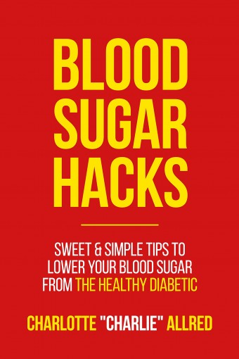 "Blood Sugar Hacks: Sweet & Simple Tips To Lower Your Blood Sugar (The Healthy Diabetic Book 1) by Charlotte ""Charlie"" Allred"