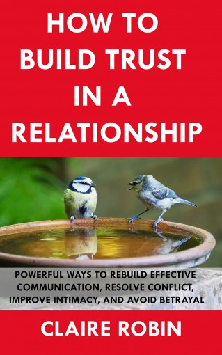 How to  Build trust  In a  Relationship: Powerful Ways to Rebuild Effective Communication, Resolve Conflict, Improve Intimacy, And Avoid Betrayal by Claire Robin