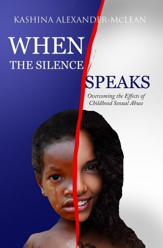 When the Silence Speaks: Overcoming the Effects of Childhood Sexual Abuse by Kashina Alexander-McLean