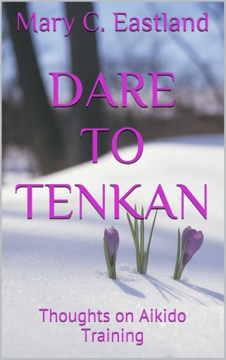 Dare to Tenkan: Thoughts on Aikido Training by Mary C. Eastland