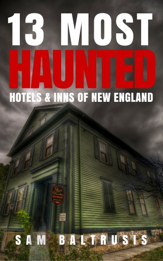 13 Most Haunted Hotels & Inns of New England by Sam Baltrusis