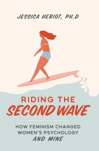 Riding the Second Wave: How Feminism Changed Women's Psychology and Mine by Jessica Heriot