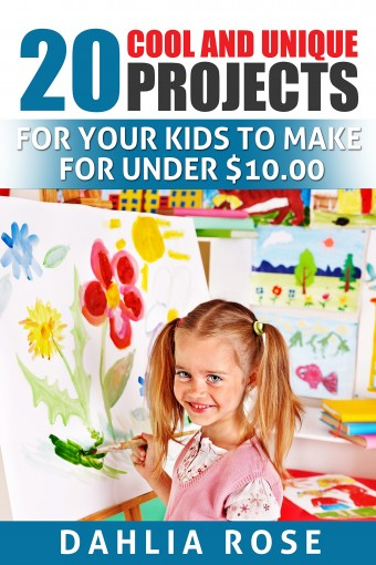 20 Cool and Unique Projects: For Your Kids to Make for Under $10.00 by Dahlia Rose