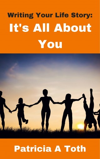 Writing Your Life Story: It's All About You ( Writing / Autobiography) by Patricia A Toth