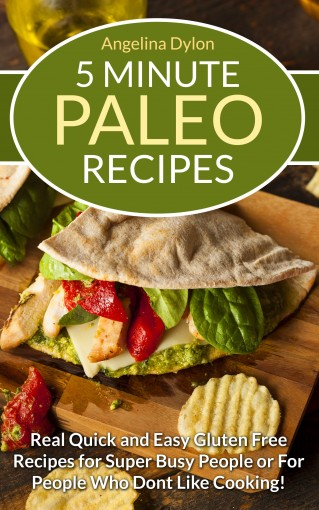5 Minute Paleo Recipes: Real Quick and Easy Gluten Free Recipes for Super Busy People or for People who Don't Like Cooking! by Angelina Dylon