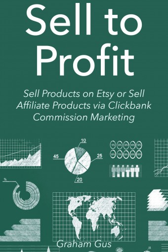 Sell to Profit (2016): Sell Products on Etsy or Sell Affiliate Products via Clickbank Commission Marketing (2 Book Bundle) by Graham Gus