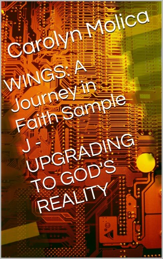 WINGS: A Journey in Faith Sample J – UPGRADING TO GOD'S REALITY by Carolyn Molica