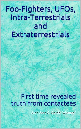 """Foo-Fighters, UFOs, Intra-Terrestrials and Extraterrestrials: First time revealed truth from contactees by Garcia """"Alomea"""",  Juan Jose G."""