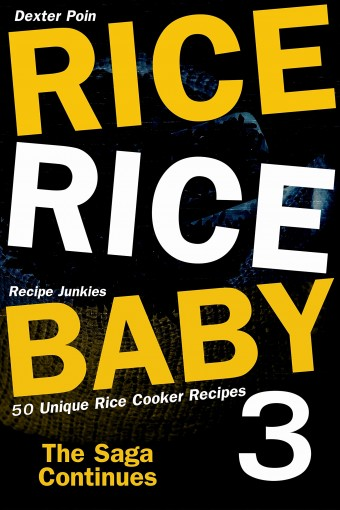 Rice Rice Baby 3 – The Saga Continues – 50 Unique Rice Cooker Recipes by Dexter Poin