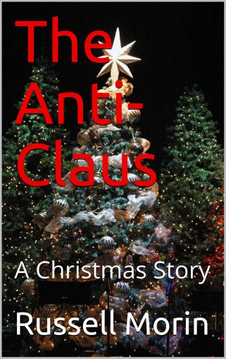 The Anti-Claus: A Christmas Story by Russell Morin