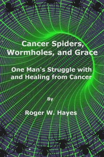 Cancer Spiders, Wormholes, and Grace: One Man's Struggle with and Healing from Cancer by Roger W. Hayes