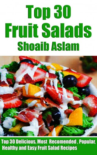 Fruit Salad: The Ultimate Recipe Guide – Top 30 Delicious, Most-Recommended, Popular, Healthy and Easy Fruit Salad Recipes by Shoaib Aslam